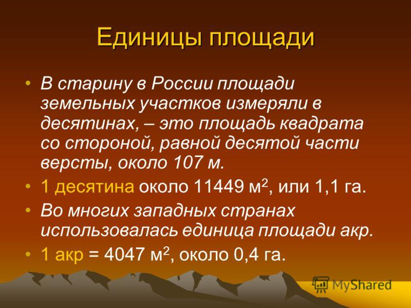 Единицы площади В старину в России площади земельных участков измеряли в десятинах, – это площадь квадрата со стороной, равной десятой части версты, около 107 м. 1 десятина около 11449 м 2, или 1,1 га. Во многих западных странах использовалась единиц