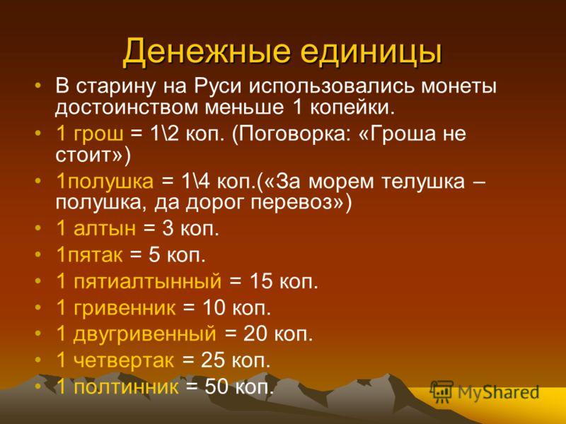 Денежные единицы В старину на Руси использовались монеты достоинством меньше 1 копейки. 1 грош = 1\2 коп. (Поговорка: «Гроша не стоит») 1полушка = 1\4 коп.(«За морем телушка – полушка, да дорог перевоз») 1 алтын = 3 коп. 1пятак = 5 коп. 1 пятиалтынны