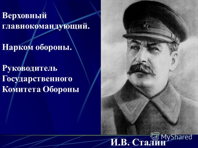 И.B. Сталин Верховный главнокомандующий. Нарком обороны. Руководитель Государственного Комитета Обороны