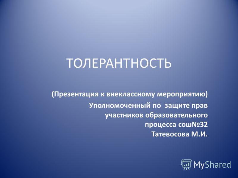 ТОЛЕРАНТНОСТЬ (Презентация к внеклассному мероприятию) Уполномоченный по защите прав участников образовательного процесса сош32 Татевосова М.И.