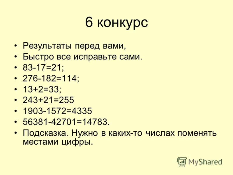 6 конкурс Результаты перед вами, Быстро все исправьте сами. 83-17=21; 276-182=114; 13+2=33; 243+21=255 1903-1572=4335 56381-42701=14783. Подсказка. Нужно в каких-то числах поменять местами цифры.
