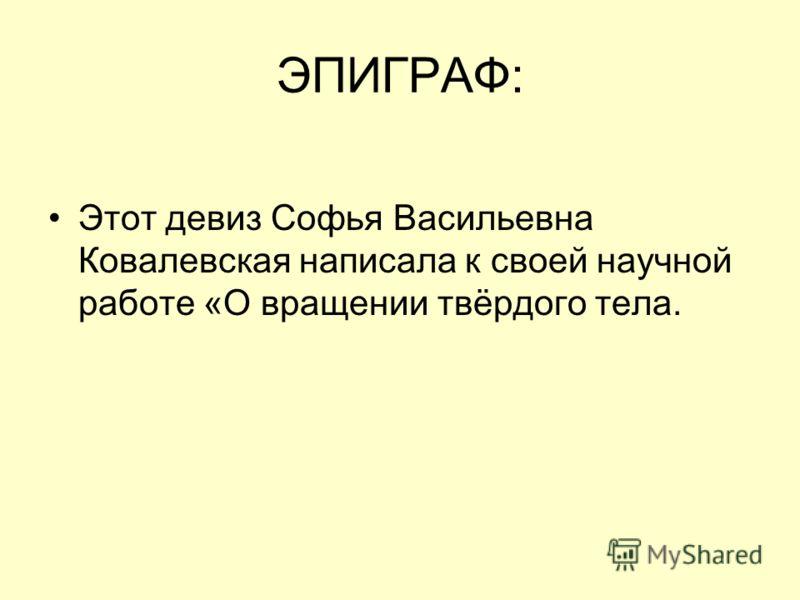ЭПИГРАФ: Этот девиз Софья Васильевна Ковалевская написала к своей научной работе «О вращении твёрдого тела.