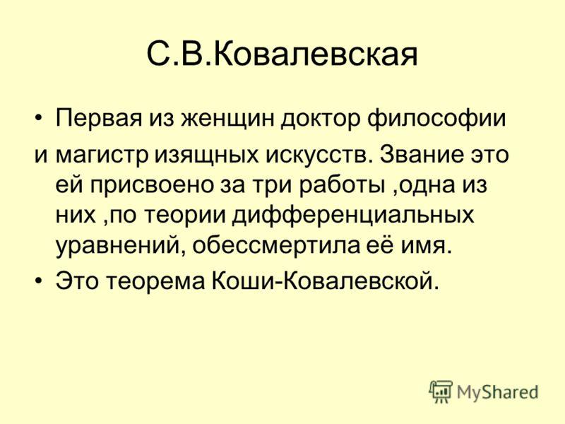 С.В.Ковалевская Первая из женщин доктор философии и магистр изящных искусств. Звание это ей присвоено за три работы,одна из них,по теории дифференциальных уравнений, обессмертила её имя. Это теорема Коши-Ковалевской.