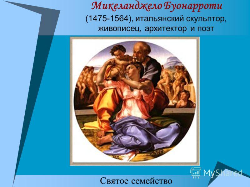 Микеланджело Буонарроти (1475-1564), итальянский скульптор, живописец, архитектор и поэт Святое семейство