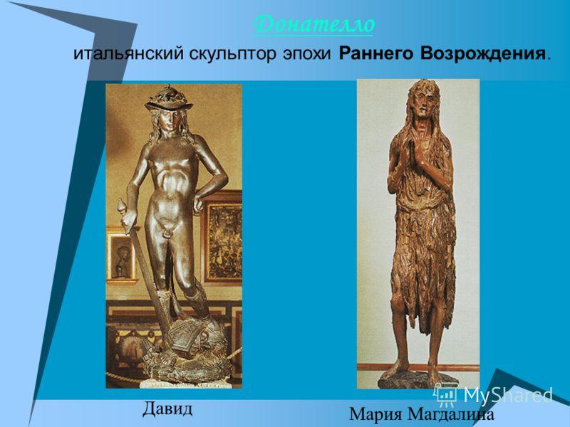 Донателло Донателло итальянский скульптор эпохи Раннего Возрождения. Давид Мария Магдалина