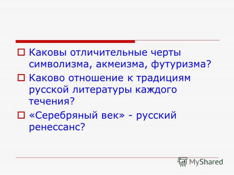 Каковы отличительные черты символизма, акмеизма, футуризма? Каково отношение к традициям русской литературы каждого течения? «Серебряный век» - русский ренессанс? «