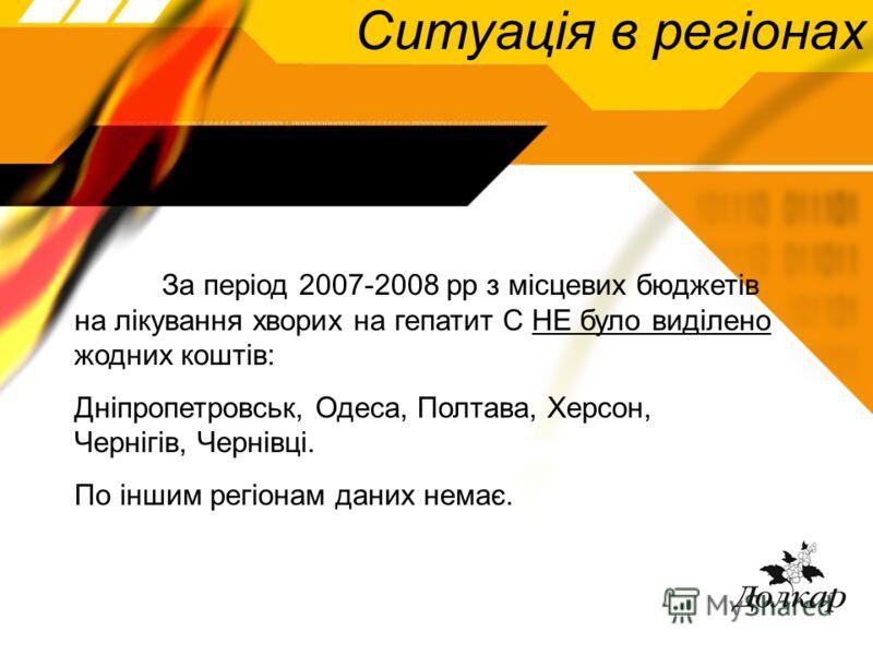Ситуація в регіонах За період 2007-2008 рр з місцевих бюджетів на лікування хворих на гепатит С НЕ було виділено жодних коштів: Дніпропетровськ, Одеса, Полтава, Херсон, Чернігів, Чернівці. По іншим регіонам даних немає.