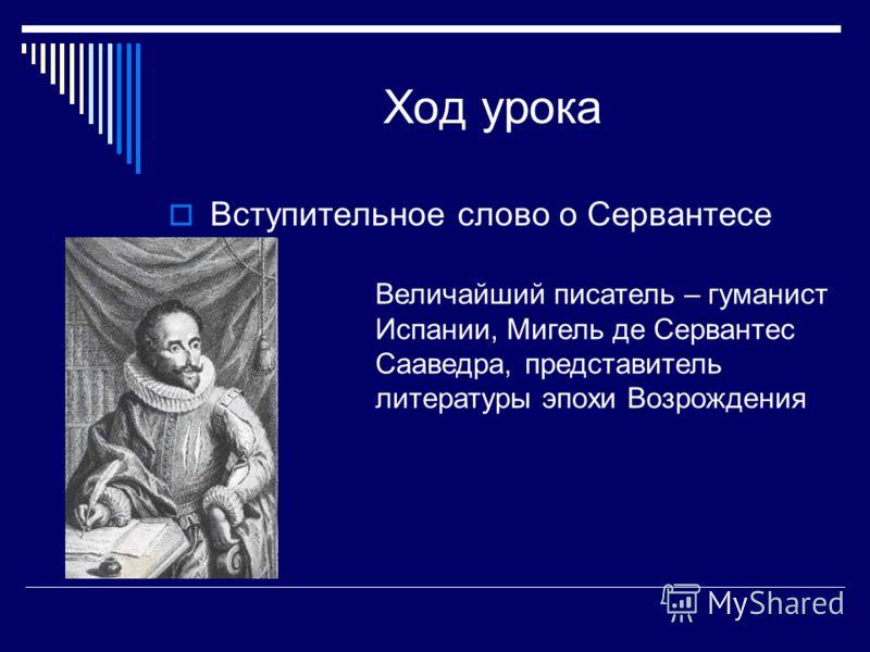 Ход урока Вступительное слово о Сервантесе Величайший писатель – гуманист Испании, Мигель де Сервантес Сааведра, представитель литературы эпохи Возрождения