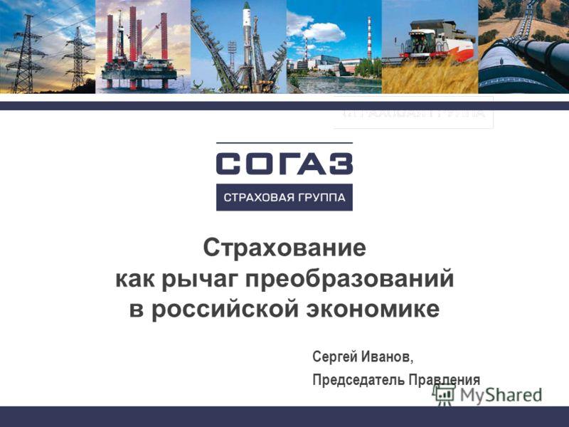 Страхование как рычаг преобразований в российской экономике Сергей Иванов, Председатель Правления