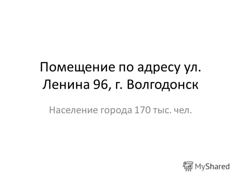 Помещение по адресу ул. Ленина 96, г. Волгодонск Население города 170 тыс. чел.