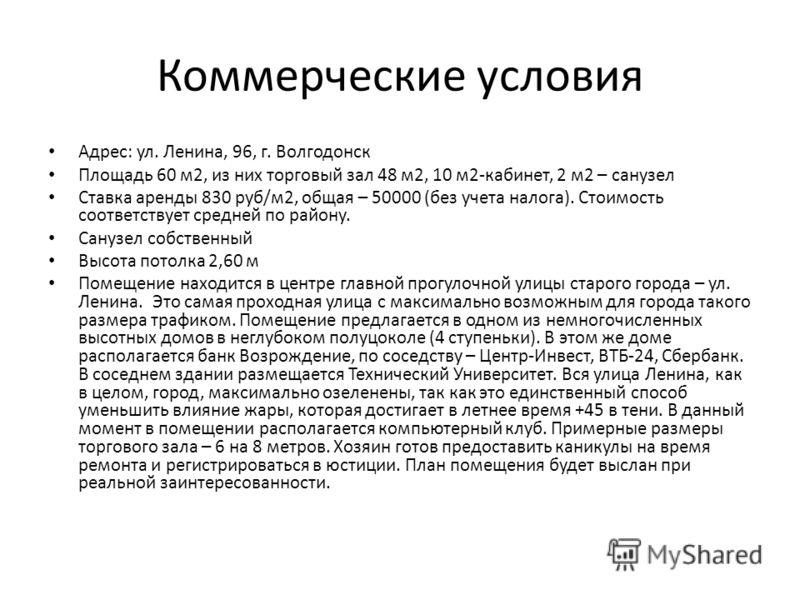 Коммерческие условия Адрес: ул. Ленина, 96, г. Волгодонск Площадь 60 м2, из них торговый зал 48 м2, 10 м2-кабинет, 2 м2 – санузел Ставка аренды 830 руб/м2, общая – 50000 (без учета налога). Стоимость соответствует средней по району. Санузел собственн