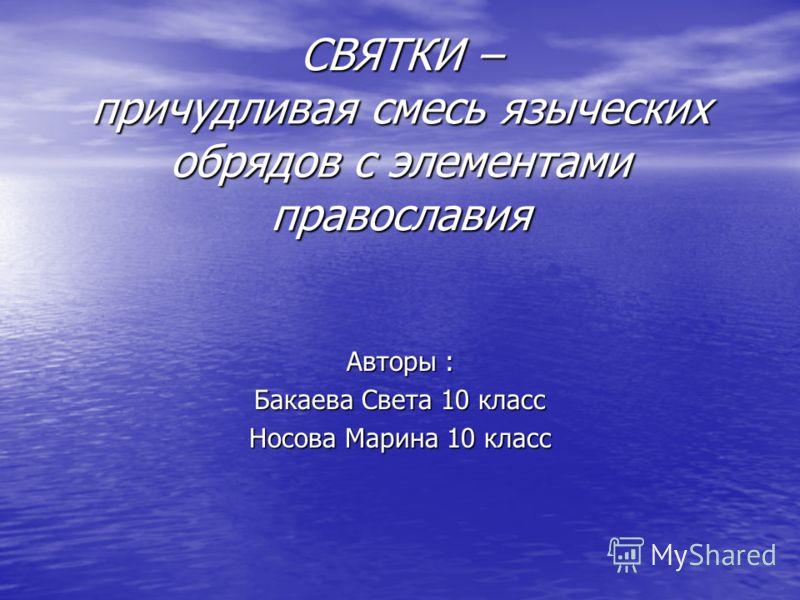 СВЯТКИ – причудливая смесь языческих обрядов с элементами православия Авторы : Бакаева Света 10 класс Носова Марина 10 класс