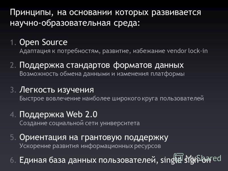 Принципы, на основании которых развивается научно-образовательная среда: 1. Open Source Адаптация к потребностям, развитие, избежание vendor lock-in 2. Поддержка стандартов форматов данных Возможность обмена данными и изменения платформы 3. Легкость