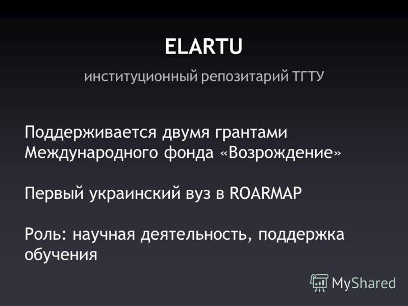 институционный репозитарий ТГТУ ELARTU Поддерживается двумя грантами Международного фонда «Возрождение» Первый украинский вуз в ROARMAP Роль: научная деятельность, поддержка обучения