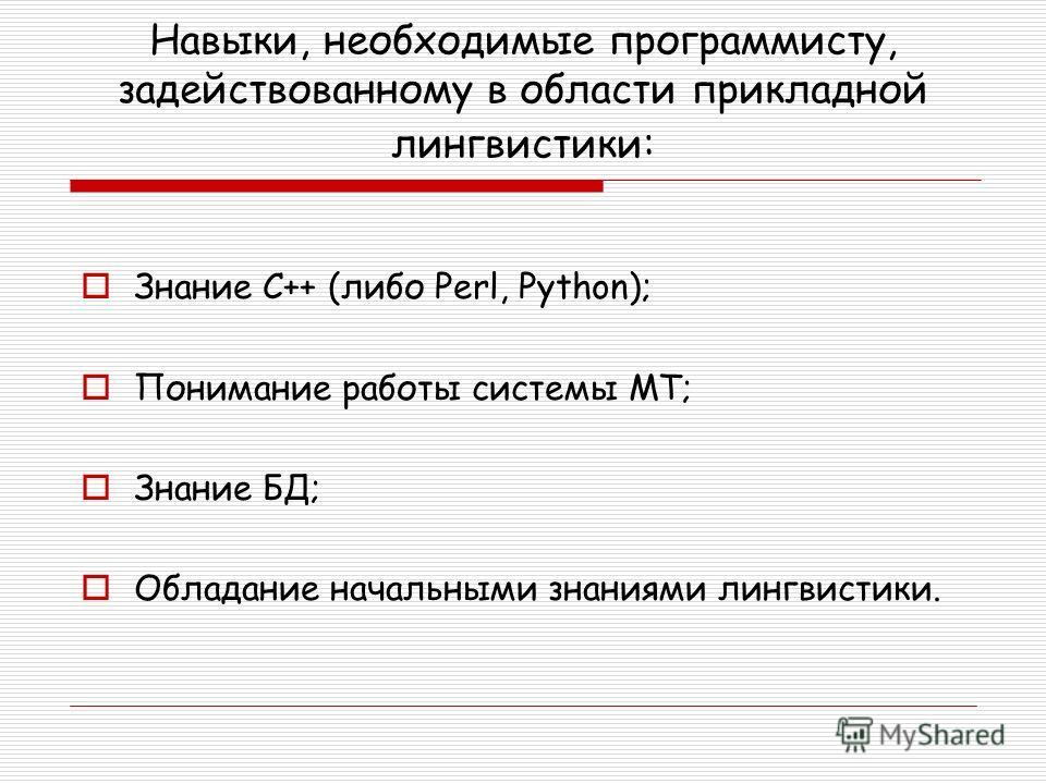 Навыки, необходимые программисту, задействованному в области прикладной лингвистики: Знание С++ (либо Perl, Python); Понимание работы системы МТ; Знание БД; Обладание начальными знаниями лингвистики.