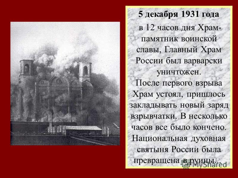 5 декабря 1931 года в 12 часов дня Храм- памятник воинской славы, Главный Храм России был варварски уничтожен. После первого взрыва Храм устоял, пришлось закладывать новый заряд взрывчатки. В несколько часов все было кончено. Национальная духовная св