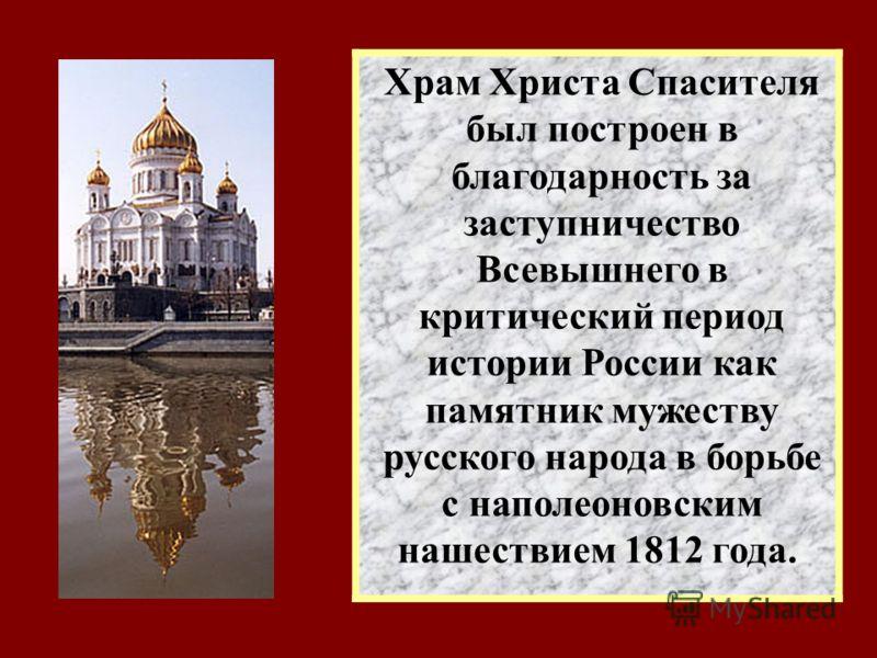 Храм Христа Спасителя был построен в благодарность за заступничество Всевышнего в критический период истории России как памятник мужеству русского народа в борьбе с наполеоновским нашествием 1812 года.