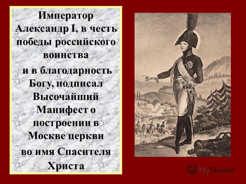 Император Александр I, в честь победы российского воинства и в благодарность Богу, подписал Высочайший Манифест о построении в Москве церкви во имя Спасителя Христа