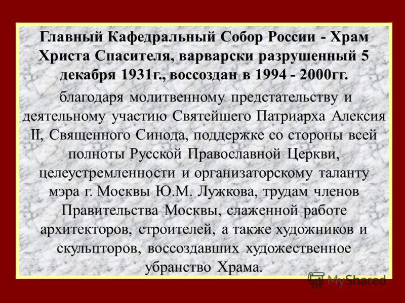 Главный Кафедральный Собор России - Храм Христа Спасителя, варварски разрушенный 5 декабря 1931г., воссоздан в 1994 - 2000гг. благодаря молитвенному предстательству и деятельному участию Святейшего Патриарха Алексия II, Священного Синода, поддержке с