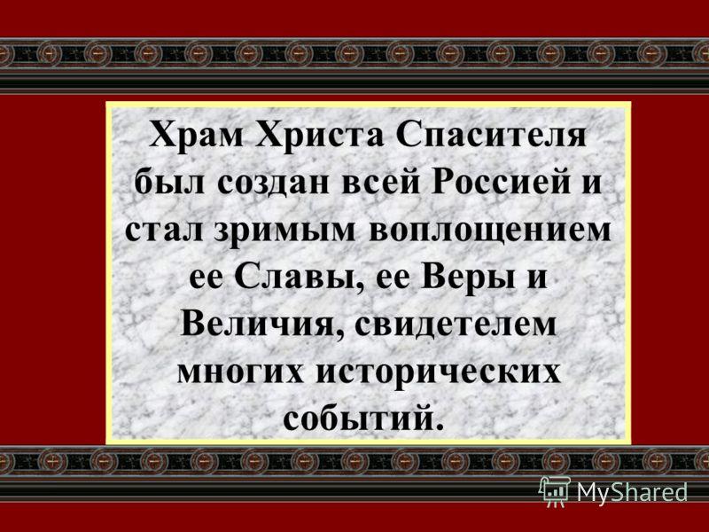 Храм Христа Спасителя был создан всей Россией и стал зримым воплощением ее Славы, ее Веры и Величия, свидетелем многих исторических событий.