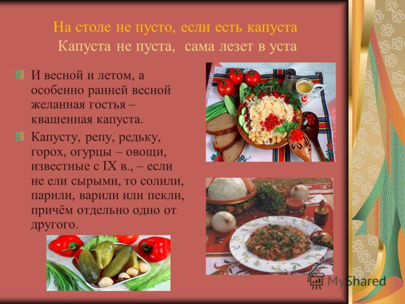 На столе не пусто, если есть капуста Капуста не пуста, сама лезет в уста И весной и летом, а особенно ранней весной желанная гостья – квашенная капуста. Капусту, репу, редьку, горох, огурцы – овощи, известные с IX в., – если не ели сырыми, то солили,