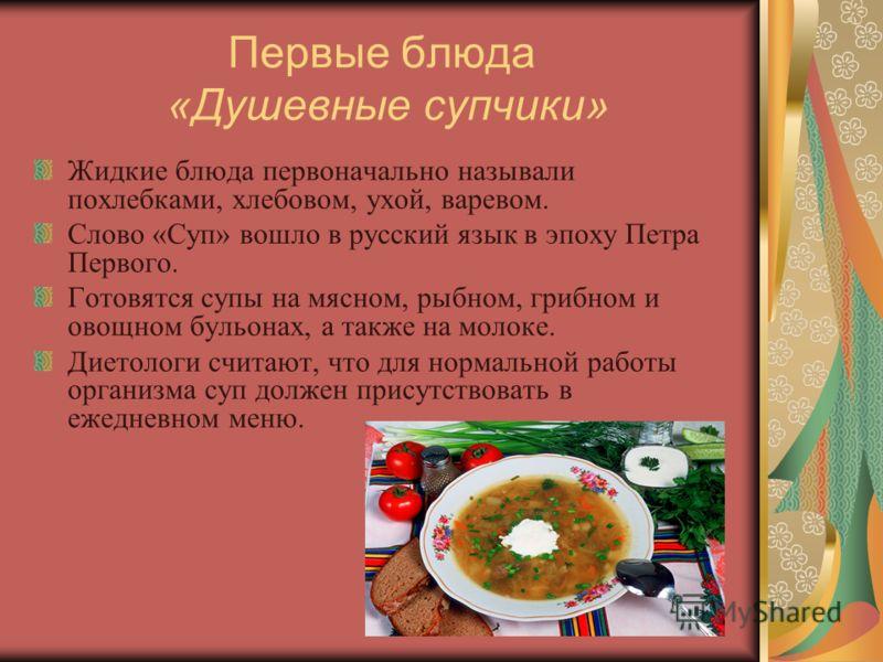 Первые блюда «Душевные супчики» Жидкие блюда первоначально называли похлебками, хлебовом, ухой, варевом. Слово «Суп» вошло в русский язык в эпоху Петра Первого. Готовятся супы на мясном, рыбном, грибном и овощном бульонах, а также на молоке. Диетолог