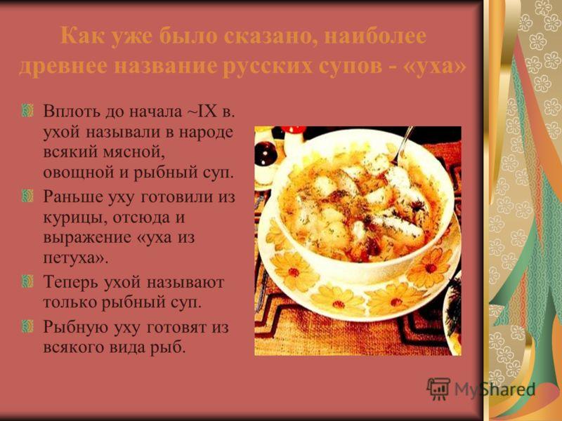Как уже было сказано, наиболее древнее название русских супов - «уха» Вплоть до начала ~IX в. ухой называли в народе всякий мясной, овощной и рыбный суп. Раньше уху готовили из курицы, отсюда и выражение «уха из петуха». Теперь ухой называют только р