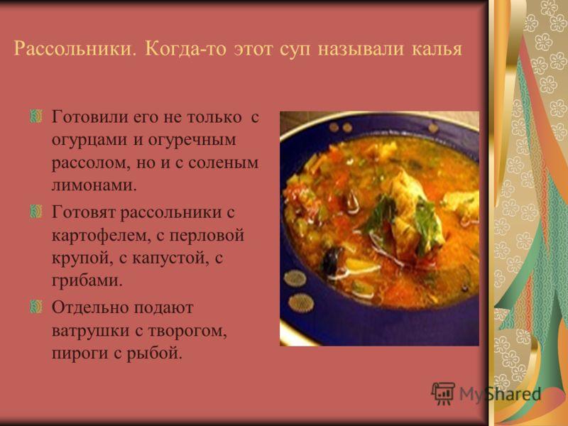 Рассольники. Когда-то этот суп называли калья Готовили его не только с огурцами и огуречным рассолом, но и с соленым лимонами. Готовят рассольники с картофелем, с перловой крупой, с капустой, с грибами. Отдельно подают ватрушки с творогом, пироги с р