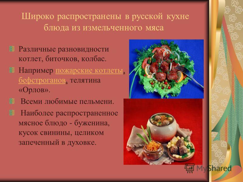 Широко распространены в русской кухне блюда из измельченного мяса Различные разновидности котлет, биточков, колбас. Например пожарские котлеты, бефстроганов, телятина «Орлов».пожарские котлеты бефстроганов Всеми любимые пельмени. Наиболее распростран
