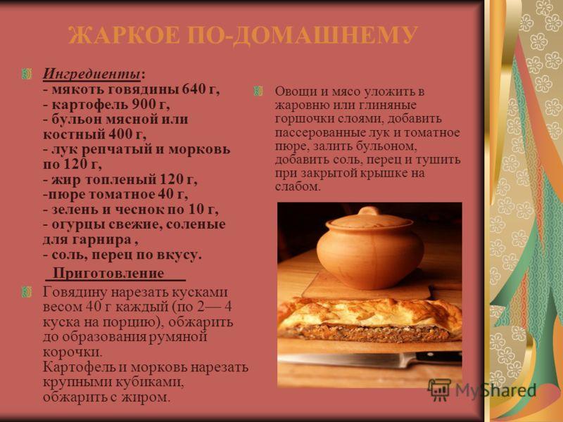 ЖАРКОЕ ПО-ДОМАШНЕМУ Ингредиенты: - мякоть говядины 640 г, - картофель 900 г, - бульон мясной или костный 400 г, - лук репчатый и морковь по 120 г, - жир топленый 120 г, -пюре томатное 40 г, - зелень и чеснок по 10 г, - огурцы свежие, соленые для гарн