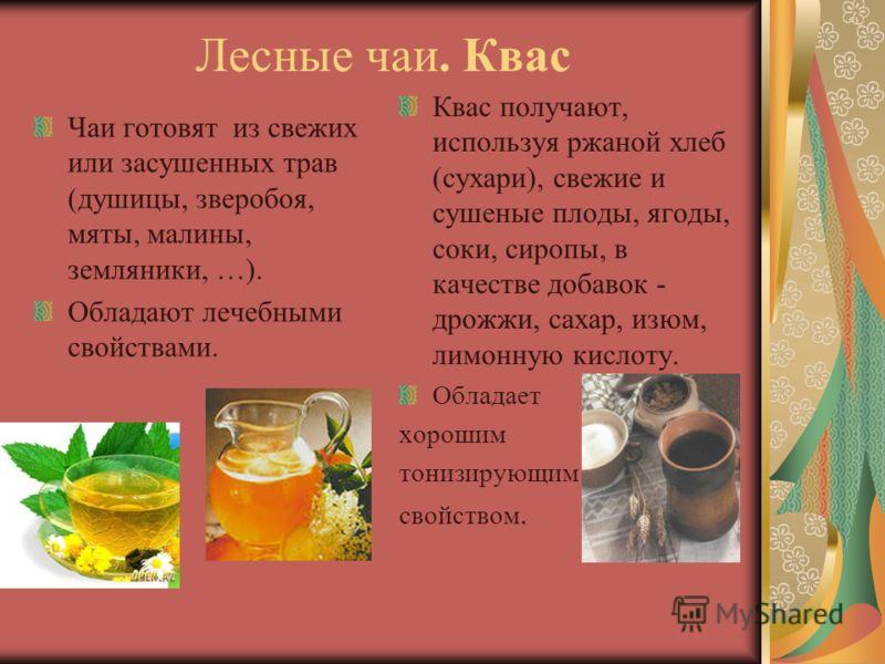 Лесные чаи. Квас Чаи готовят из свежих или засушенных трав (душицы, зверобоя, мяты, малины, земляники, …). Обладают лечебными свойствами. Квас получают, используя ржаной хлеб (сухари), свежие и сушеные плоды, ягоды, соки, сиропы, в качестве добавок -