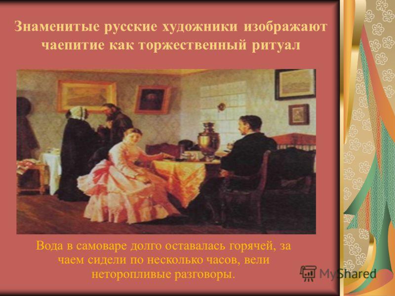 Знаменитые русские художники изображают чаепитие как торжественный ритуал Вода в самоваре долго оставалась горячей, за чаем сидели по несколько часов, вели неторопливые разговоры.