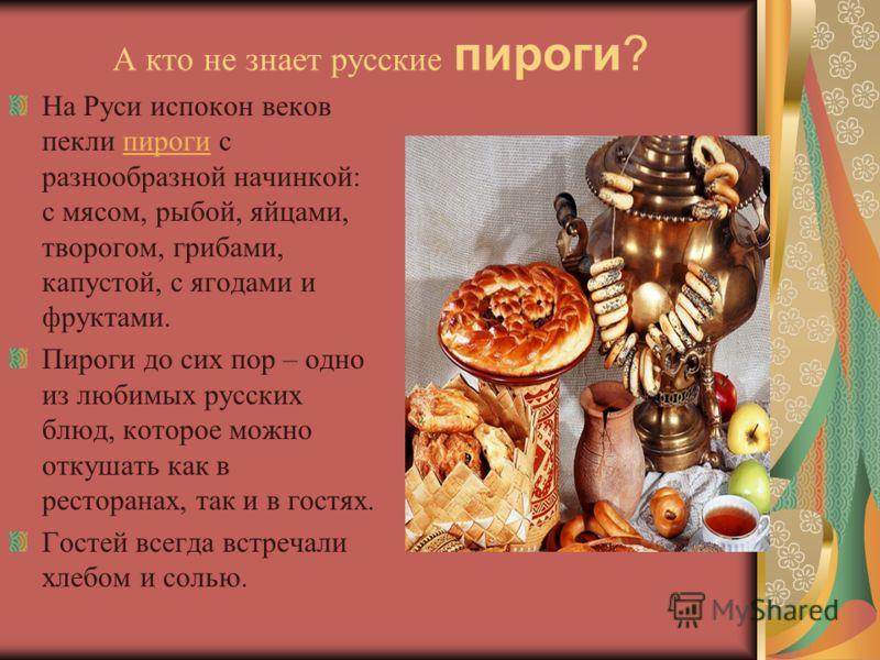 А кто не знает русские пироги? На Руси испокон веков пекли пироги с разнообразной начинкой: с мясом, рыбой, яйцами, творогом, грибами, капустой, с ягодами и фруктами.пироги Пироги до сих пор – одно из любимых русских блюд, которое можно откушать как