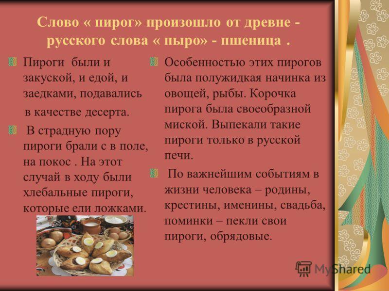 Слово « пирог» произошло от древне - русского слова « пыро» - пшеница. Пироги были и закуской, и едой, и заедками, подавались в качестве десерта. В страдную пору пироги брали с в поле, на покос. На этот случай в ходу были хлебальные пироги, которые е