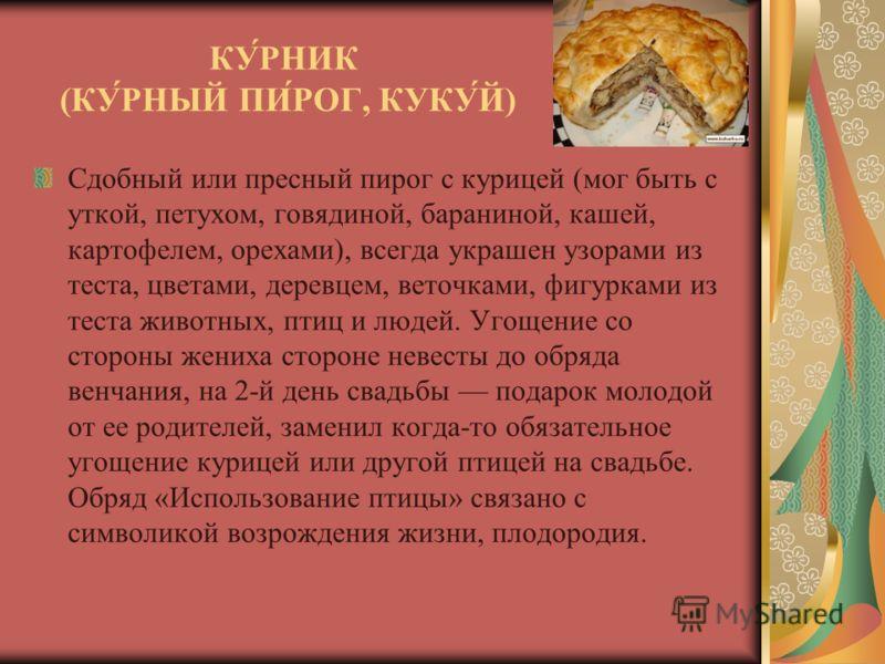 КУ́РНИК (КУ́РНЫЙ ПИ́РОГ, КУКУ́Й) Сдобный или пресный пирог с курицей (мог быть с уткой, петухом, говядиной, бараниной, кашей, картофелем, орехами), всегда украшен узорами из теста, цветами, деревцем, веточками, фигурками из теста животных, птиц и люд