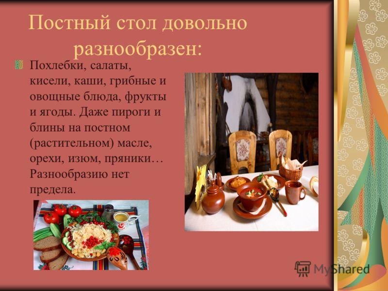 Постный стол довольно разнообразен: Похлебки, салаты, кисели, каши, грибные и овощные блюда, фрукты и ягоды. Даже пироги и блины на постном (растительном) масле, орехи, изюм, пряники… Разнообразию нет предела.