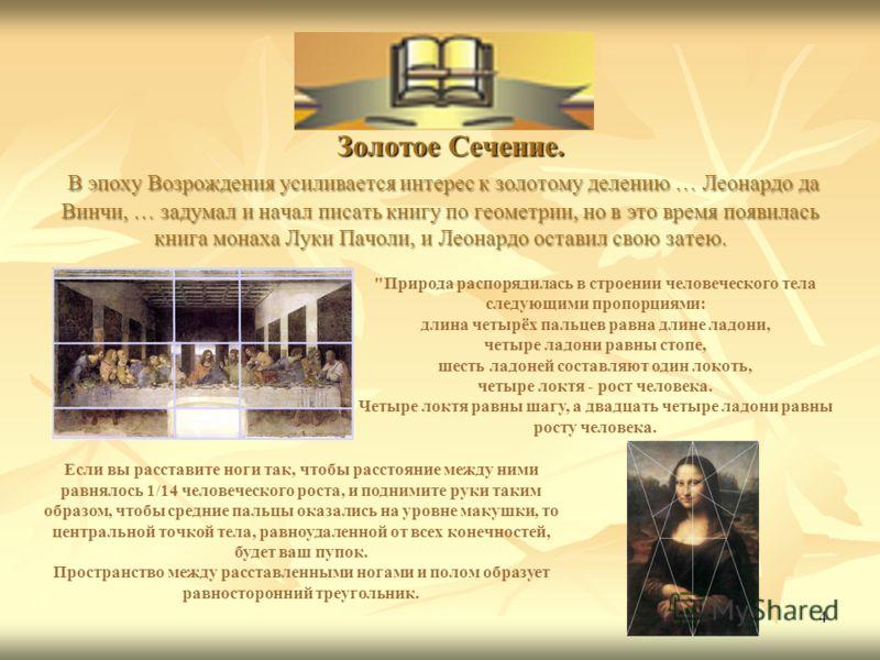 4 Золотое Сечение. В эпоху Возрождения усиливается интерес к золотому делению … Леонардо да Винчи, … задумал и начал писать книгу по геометрии, но в это время появилась книга монаха Луки Пачоли, и Леонардо оставил свою затею. Золотое Сечение. В эпоху