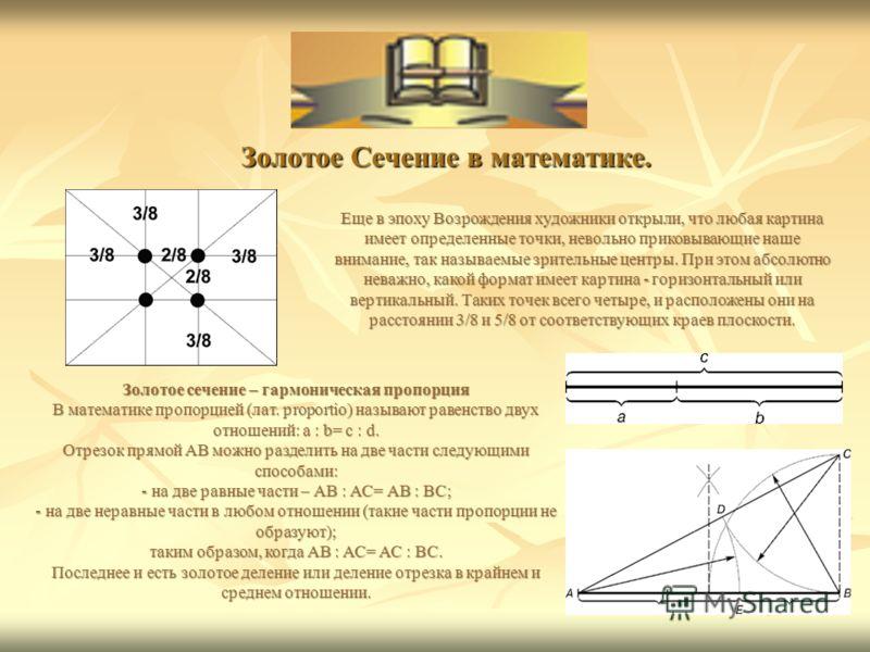 6 Золотое Сечение в математике. Золотое Сечение в математике. Еще в эпоху Возрождения художники открыли, что любая картина имеет определенные точки, невольно приковывающие наше внимание, так называемые зрительные центры. При этом абсолютно неважно, к