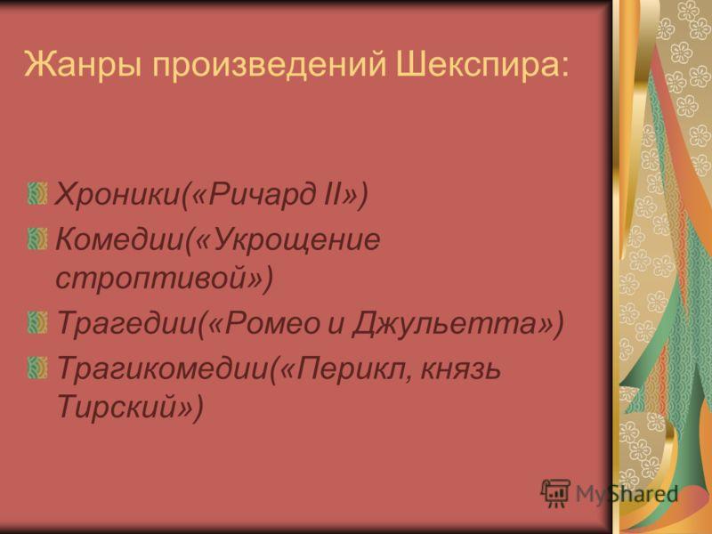 Жанры произведений Шекспира: Хроники(«Ричард II») Комедии(«Укрощение строптивой») Трагедии(«Ромео и Джульетта») Трагикомедии(«Перикл, князь Тирский»)