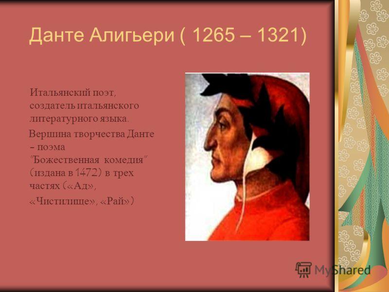 Данте Алигьери ( 1265 – 1321) Итальянский поэт, создатель итальянского литературного языка. Вершина творчества Данте - поэма Божественная комедия (издана в 1472) в трех частях («Ад», «Чистилище», «Рай»)