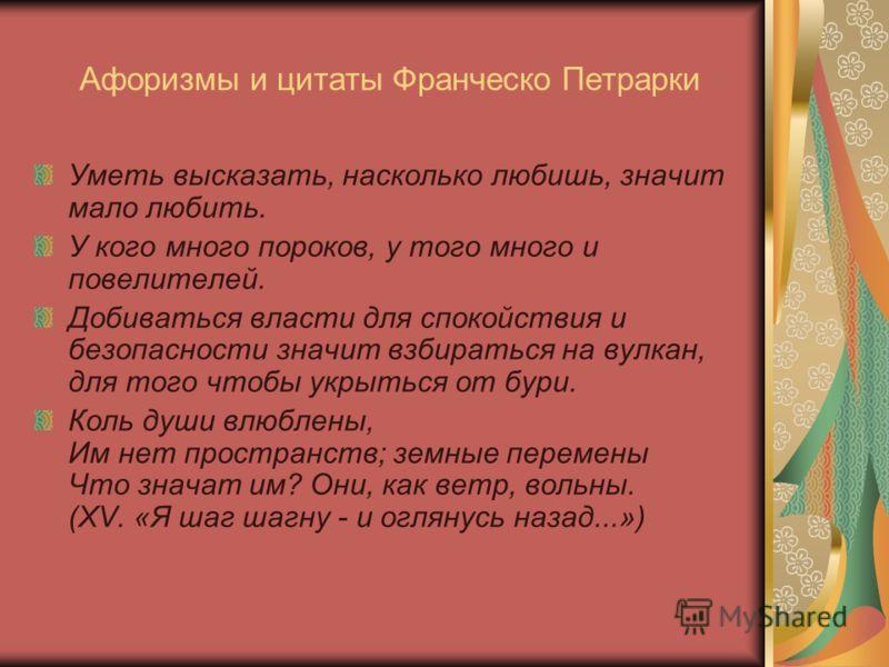 Афоризмы и цитаты Франческо Петрарки Уметь высказать, насколько любишь, значит мало любить. У кого много пороков, у того много и повелителей. Добиваться власти для спокойствия и безопасности значит взбираться на вулкан, для того чтобы укрыться от бур