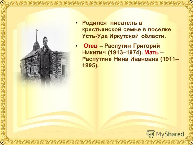 Родился писатель в крестьянской семье в поселке Усть-Уда Иркутской области. Отец – Распутин Григорий Никитич (1913–1974). Мать – Распутина Нина Ивановна (1911– 1995).
