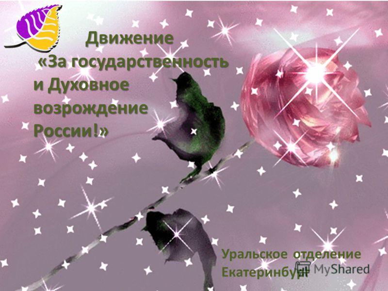 Движение Движение «За государственность «За государственность и Духовное возрождениеРоссии!» Уральское отделение Екатеринбург