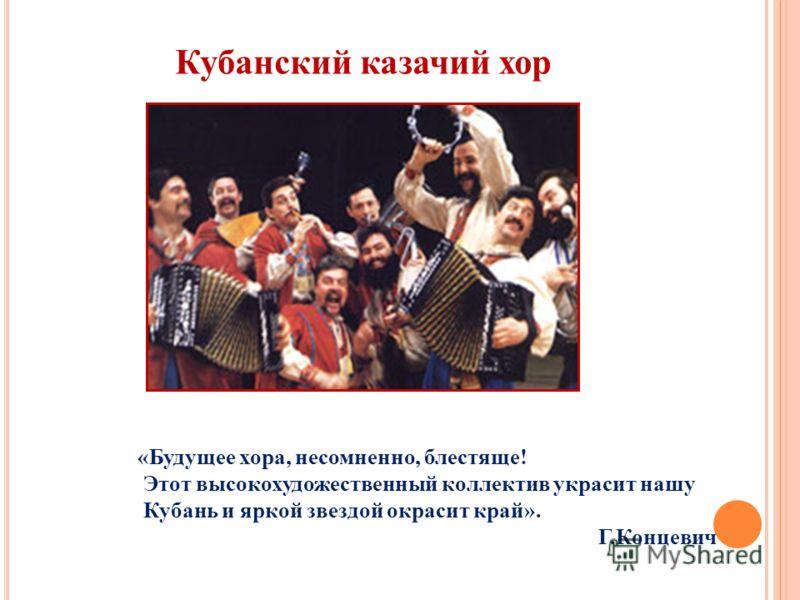 Кубанский казачий хор «Будущее хора, несомненно, блестяще! Этот высокохудожественный коллектив украсит нашу Кубань и яркой звездой окрасит край». Г.Концевич