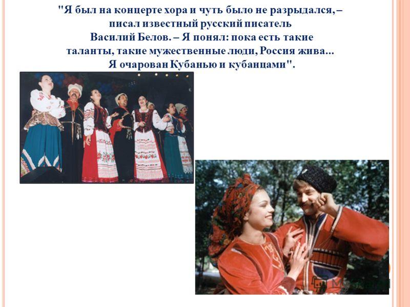Я был на концерте хора и чуть было не разрыдался, – писал известный русский писатель Василий Белов. – Я понял: пока есть такие таланты, такие мужественные люди, Россия жива... Я очарован Кубанью и кубанцами.