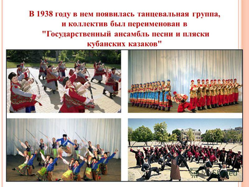 В 1938 году в нем появилась танцевальная группа, и коллектив был переименован в Государственный ансамбль песни и пляски кубанских казаков