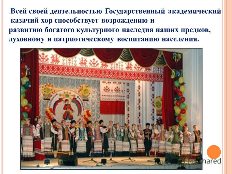Всей своей деятельностью Государственный академический казачий хор способствует возрождению и развитию богатого культурного наследия наших предков, духовному и патриотическому воспитанию населения.