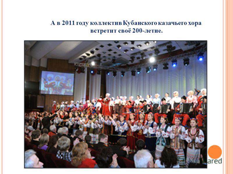 А в 2011 году коллектив Кубанского казачьего хора встретит своё 200-летие.