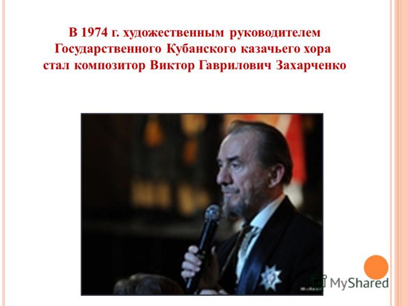 В 1974 г. художественным руководителем Государственного Кубанского казачьего хора стал композитор Виктор Гаврилович Захарченко