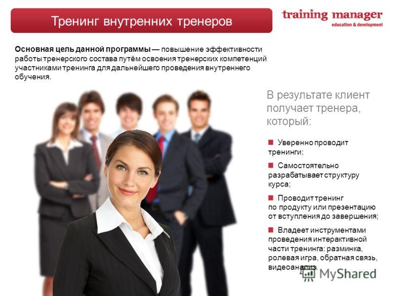 Тренинг внутренних тренеров Уверенно проводит тренинги; Самостоятельно разрабатывает структуру курса; Проводит тренинг по продукту или презентацию от вступления до завершения; Владеет инструментами проведения интерактивной части тренинга: разминка, р